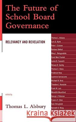 The Future of School Board Governance : Relevancy and Revelation Thomas L. Alsbury 9781578867943