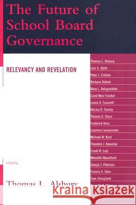 The Future of School Board Governance : Relevancy and Revelation Thomas L. Alsbury 9781578867950