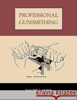 Professional Gunsmithing: A Textbook on the Repair and Alteration of Firearms, with Detailed Notes and Suggestions Relative to the Equipment and Walter Howe 9781578988662
