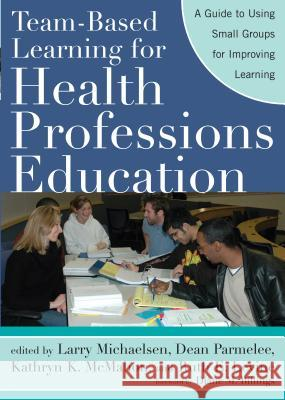Team-Based Learning for Health Professions Education: A Guide to Using Small Groups for Improving Learning Larry K. Michaelsen Dean X. Parmelee Kathryn K. McMahon 9781579222482