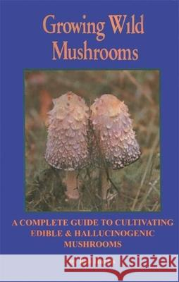 Growing Wild Mushrooms: A Complete Guide to Cultivating Edible and Hallucinogenic Mushrooms Bob Harris Susan Neri 9781579510664
