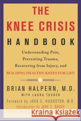 The Knee Crisis Handbook: Understanding Pain, Preventing Trauma, Recovering from Injury, and Building Healthy Knees for Life Brian Halpern Laura Tucker Jack C. Hughston 9781579548711