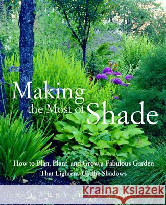 Making the Most of Shade: How to Plan, Plant, and Grow a Fabulous Garden That Lightens Up the Shadows Larry Hodgson 9781579549671