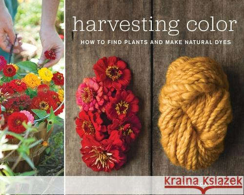 Harvesting Color: How to Find Plants and Make Natural Dyes Rebecca Burgess 9781579654252