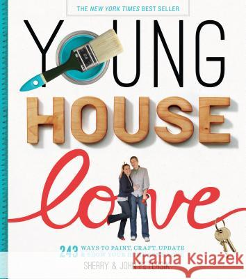 Young House Love: 243 Ways to Paint, Craft, Update & Show Your Home Some Love Sherry Petersik 9781579654788