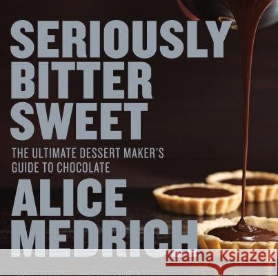 Seriously Bitter Sweet: The Ultimate Dessert Maker's Guide to Chocolate Alice Medrich Deborah Jones 9781579655112