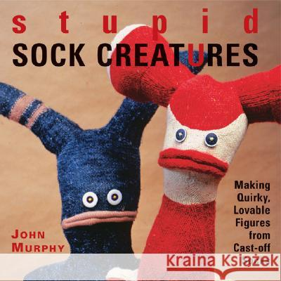 Stupid Sock Creatures: Making Quirky, Lovable Figures from Cast-Off Socks John Murphy 9781579906108