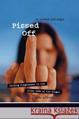 Pissed Off: On Women and Anger: Finding Forgiveness on the Other Side of the Finger Spike Gillespie 9781580051620