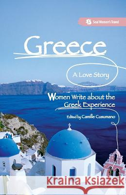 Greece, a Love Story: Women Write about the Greek Experience Camille Cusumano 9781580051972
