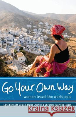 Go Your Own Way: Women Travel the World Solo Faith Conlon Ingrid Emerick Christina Henr 9781580051996 Seal Press (CA)