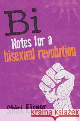 Bi: Notes for a Bisexual Revolution Shiri Eisner 9781580054744