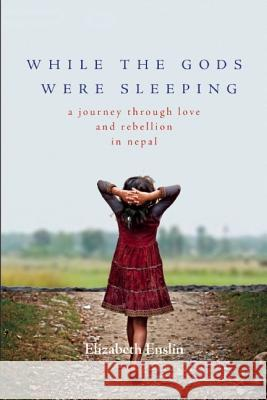 While the Gods Were Sleeping: A Journey Through Love and Rebellion in Nepal Elizabeth Enslin 9781580055444