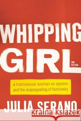 Whipping Girl: A Transsexual Woman on Sexism and the Scapegoating of Femininity Julia Serano 9781580056229