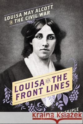 Louisa on the Front Lines: Louisa May Alcott in the Civil War Samantha Seiple 9781580058049 Seal Press (CA)