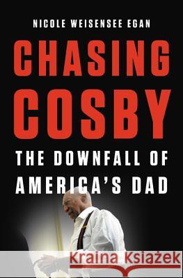Chasing Cosby: The Downfall of America's Dad Nicole Weisense 9781580058964