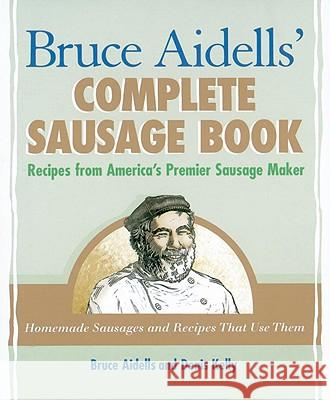 Bruce Aidells' Complete Sausage Book: Recipes from America's Premier Sausage Maker Bruce Aidells Denis Kelly 9781580081597