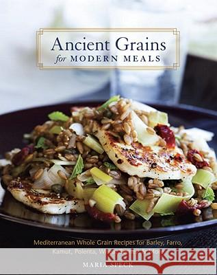 Ancient Grains for Modern Meals: Mediterranean Whole Grain Recipes for Barley, Farro, Kamut, Polenta, Wheat Berries, & More Maria Speck 9781580083546
