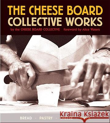 The Cheese Board: Collective Works: Bread, Pastry, Cheese, Pizza Alice Waters Alice Waters Cheese Board Colletive 9781580084192