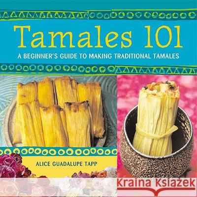 Tamales 101: A Beginner's Guide to Making Traditional Tamales Alice Guadalupe Tapp 9781580084284