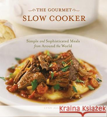 The Gourmet Slow Cooker: Simple and Sophisticated Meals from Around the World Lynn Alley 9781580084895