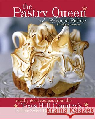 The Pastry Queen: Royally Good Recipes from the Texas Hill Country's Rather Sweet Bakery and Cafe Rebecca Rather Alison Oresman 9781580085625