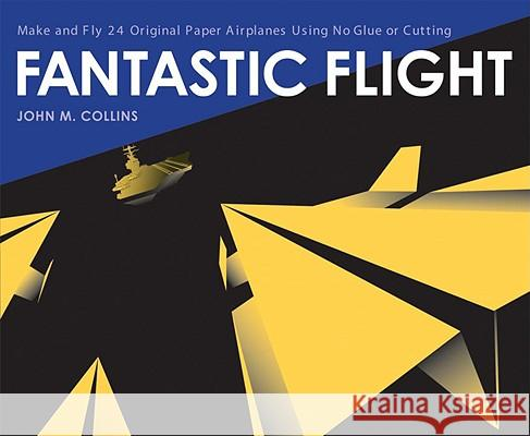 Fantastic Flight: Make and Fly 24 Original Paper Airplanes Using No Glue or Cutting John Michael Collins 9781580085779