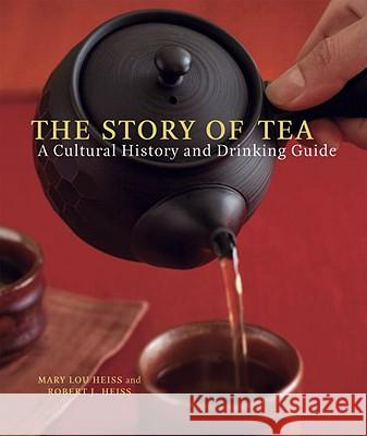 The Story of Tea: A Cultural History and Drinking Guide Mary Lou Heiss Robert Heiss 9781580087452