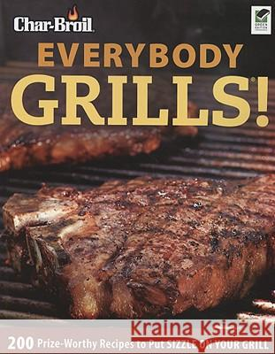 Char-Broil Everybody Grills!: 200 Prize-Worthy Recipes to Put Sizzle on Your Grill Lisa Kahn 9781580112086