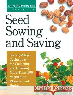 Seed Sowing and Saving: Step-By-Step Techniques for Collecting and Growing More Than 100 Vegetables, Flowers, and Herbs Carole B. Turner 9781580170017