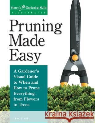 Pruning Made Easy: A Gardener's Visual Guide to When and How to Prune Everything, from Flowers to Trees Lewis Hill 9781580170062