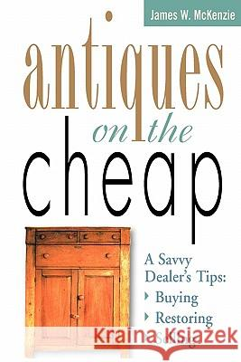 Antiques on the Cheap: A Savvy Dealer's Tips: Buying, Restoring, Selling James W. McKenzie 9781580170734