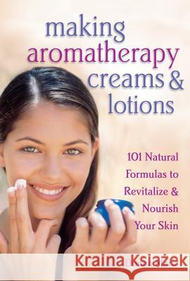 Making Aromatherapy Creams & Lotions: 101 Natural Formulas to Revitalize & Nourish Your Skin Donna Maria 9781580172417