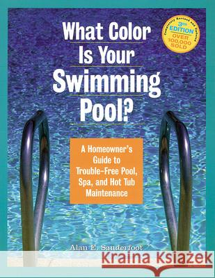 What Color Is Your Swimming Pool?: A Homeowner's Guide to Trouble-Free Pool, Spa, and Hot Tub Maintenance Alan E. Sanderfoot 9781580173094