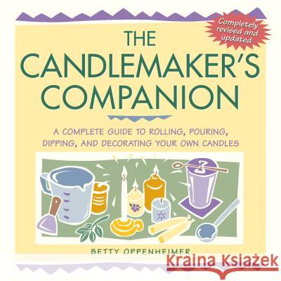 The Candlemaker's Companion: A Complete Guide to Rolling, Pouring, Dipping, and Decorating Your Own Candles Betty Oppenheimer 9781580173667