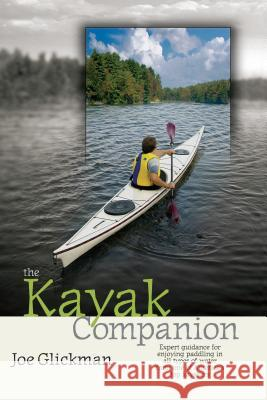 The Kayak Companion: Expert Guidance for Enjoying Paddling in All Types of Water from One of America's Top Kayakers Joe Glickman Greg Barton 9781580174855