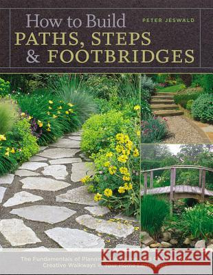 How to Build Paths, Steps & Footbridges: The Fundamentals of Planning, Designing, and Constructing Creative Walkways in Your Home Landscape Peter Jeswald 9781580174879
