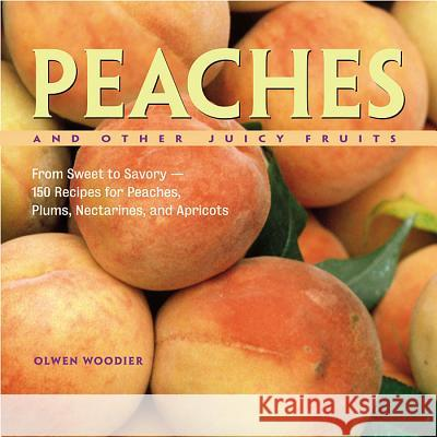 Peaches and Other Juicy Fruits: From Sweet to Savory--150 Recipes for Peaches, Plums, Nectarines, and Apricots Olwen Woodier 9781580174992