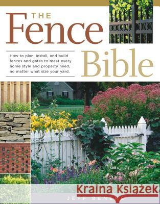 The Fence Bible: How to Plan, Install, and Build Fences and Gates to Meet Every Home Style and Property Need, No Matter What Size Your Jeff Beneke 9781580175302