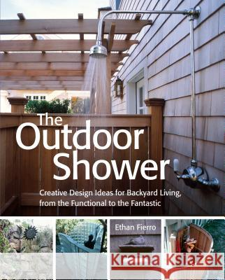 The Outdoor Shower: Creative Design Ideas for Backyard Living, from the Functional to the Fantastic Ethan Fierro 9781580175524