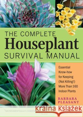 The Complete Houseplant Survival Manual: Essential Gardening Know-How for Keeping (Not Killing!) More Than 160 Indoor Plants Barbara Pleasant Rosemary Kautzky 9781580175692