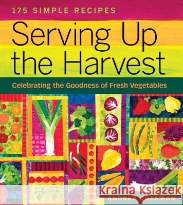 Serving Up the Harvest: Celebrating the Goodness of Fresh Vegetables: 175 Simple Recipes Andrea Chesman Margaret Chodos-Irvine 9781580176637