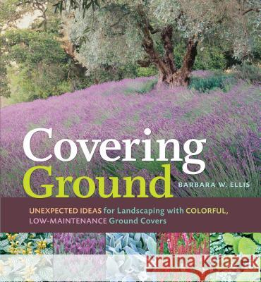 Covering Ground: Unexpected Ideas for Landscaping with Colorful, Low-Maintenance Ground Covers Barbara W. Ellis 9781580176651