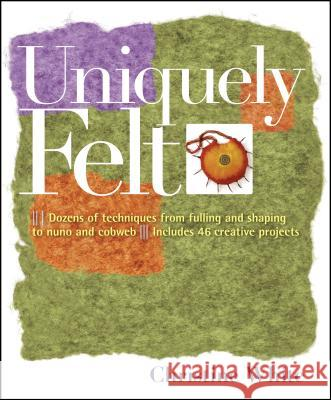 Uniquely Felt: Dozens of Techniques from Fulling and Shaping to Nuno and Cobweb, Includes 46 Creative Projects Christine White 9781580176736 Storey Publishing