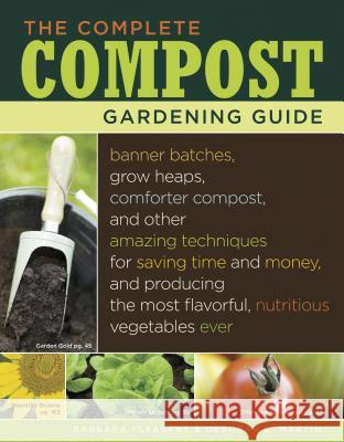 The Complete Compost Gardening Guide: Banner Batches, Grow Heaps, Comforter Compost, and Other Amazing Techniques for Saving Time and Money, and Produ Barbara Pleasant Deborah L. Martin 9781580177023