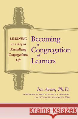 Becoming a Congregation of Learners: Learning as a Key to Revitalizing Congregational Life Isa Aron Lawrence A. Hoffman 9781580230896 Jewish Lights Publishing
