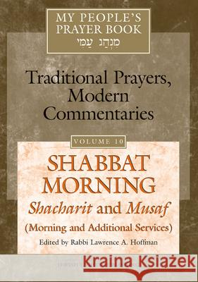 My People's Prayer Book Vol 10: Shabbat Morning: Shacharit and Musaf (Morning and Additional Services) Lawrence A. Hoffman Marc Brettler Elliot N. Dorff 9781580232401 Jewish Lights Publishing