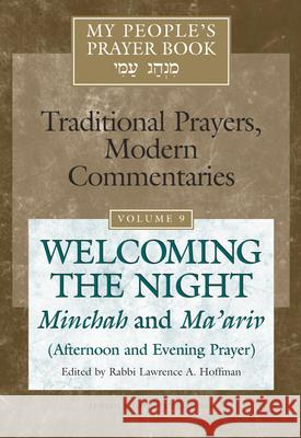 My People's Prayer Book Vol 9: Welcoming the Night--Minchah and Ma'ariv (Afternoon and Evening Prayer) Lawrence A. Hoffman Marc Brettler Elliot N. Dorff 9781580232623 Jewish Lights Publishing