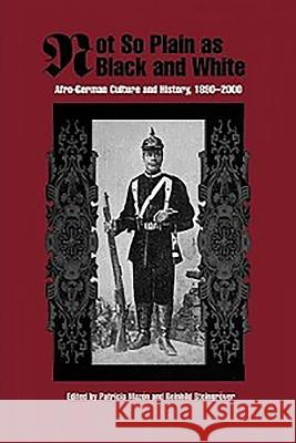 Not So Plain as Black and White: Afro-German Culture and History, 1890-2000 Patricia Mazon Reinhild Steingrover 9781580461832