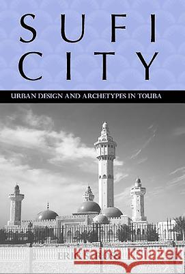 Sufi City: Urban Design and Archetypes in Touba Eric Ross 9781580462174