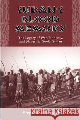 Sudan's Blood Memory: The Legacy of War, Ethnicity, and Slavery in South Sudan Stephanie Beswick 9781580462310